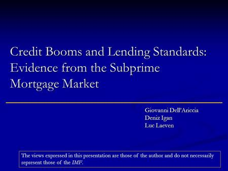 Credit Booms and <strong>Lending</strong> Standards: Evidence from the Subprime Mortgage Market Giovanni Dell'Ariccia Deniz Igan Luc Laeven The views expressed in this.