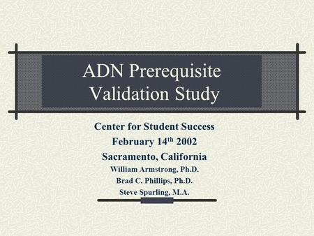ADN Prerequisite Validation Study Center for Student Success February 14 th 2002 Sacramento, California William Armstrong, Ph.D. Brad C. Phillips, Ph.D.