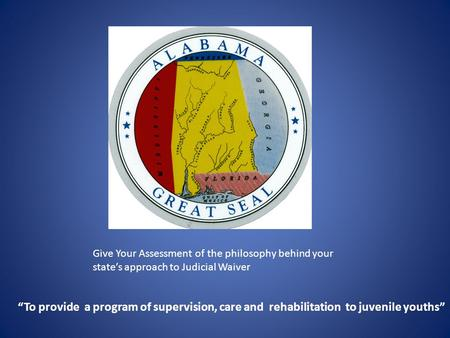 "Give Your Assessment of the philosophy behind your state's approach to Judicial Waiver ""To provide a program of supervision, care and rehabilitation."