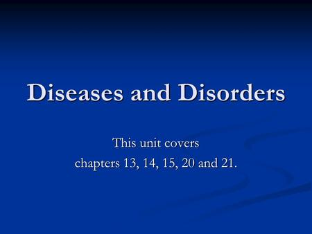 Diseases and Disorders This unit covers chapters 13, 14, 15, 20 and 21.