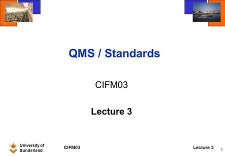 University of Sunderland CIFM03Lecture 3 1 QMS / Standards CIFM03 Lecture 3.