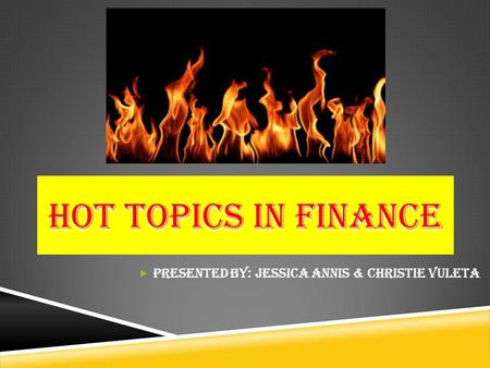 HOT TOPICS IN FINANCE  Presented by: Jessica Annis & Christie Vuleta.