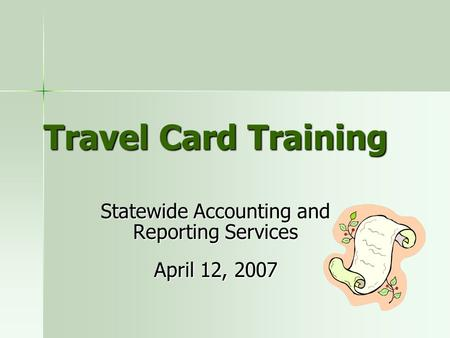 Travel Card Training Statewide <strong>Accounting</strong> and Reporting Services April 12, 2007.