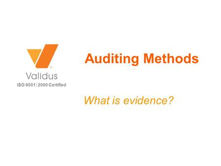 ISO 9001: 2000 Certified Auditing Methods What is evidence?