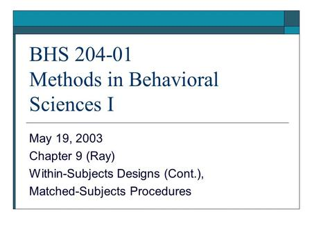 BHS 204-01 Methods in Behavioral Sciences I May 19, 2003 Chapter 9 (Ray) Within-Subjects Designs (Cont.), Matched-Subjects Procedures.
