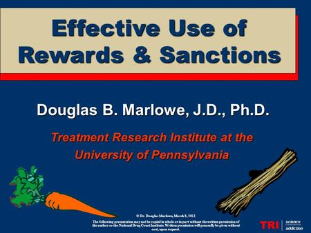 Douglas B. Marlowe, J.D., Ph.D. Treatment Research Institute at the University of Pennsylvania TRI science addiction Effective Use of Rewards & Sanctions.