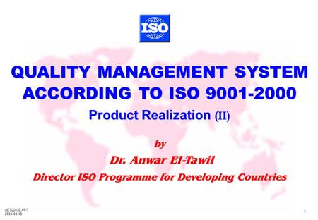 AET0003E.PPT 2004-03-13 1 QMS ACC. TO ISO 9001-2000 – Product Realization (II) by Dr. Anwar El-Tawil Dr. Anwar El-Tawil Director ISO Programme for Developing.