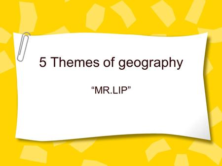 "5 Themes of geography ""MR.LIP"". What are the five themes? Tools geographer's use to study features on earth. –Location –Place –Movement –Region –Human."