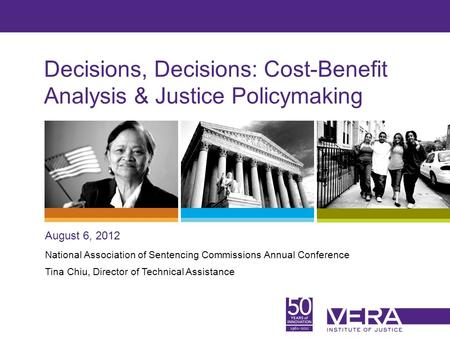 Slide 1 Decisions, Decisions: Cost-Benefit Analysis & Justice Policymaking August 6, 2012 National Association of Sentencing Commissions Annual Conference.