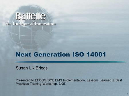 1 Next Generation ISO 14001 Susan LK Briggs Presented to EFCOG/DOE EMS Implementation, Lessons Learned & Best Practices Training Workshop, 3/05.