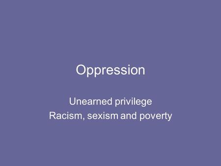 Oppression Unearned privilege Racism, sexism and poverty.