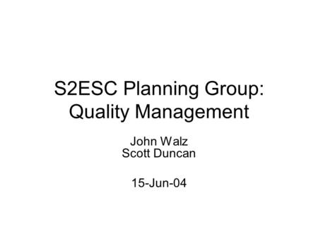 S2ESC Planning Group: Quality Management John Walz Scott Duncan 15-Jun-04.