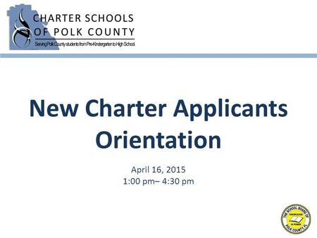 New Charter Applicants Orientation April 16, 2015 1:00 pm– 4:30 pm.
