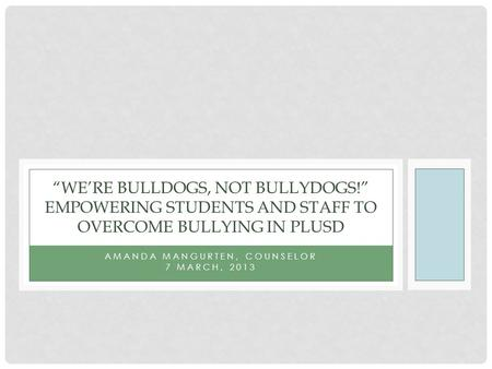 "AMANDA MANGURTEN, COUNSELOR 7 MARCH, 2013 ""WE'RE BULLDOGS, NOT BULLYDOGS!"" EMPOWERING STUDENTS AND STAFF TO OVERCOME BULLYING IN PLUSD."