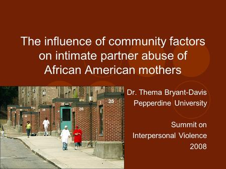 The influence of community factors on intimate partner abuse of African American mothers Dr. Thema Bryant-Davis Pepperdine University Summit on Interpersonal.