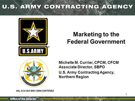 HQ, ACA ISO 9001:2000 CERTIFIED Office of the Director 1 Marketing to the Federal Government Michelle M. Currier, CPCM, CFCM Associate Director, SBPO U.S.