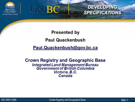 Crown Registry and Geographic Base ISO 9001:2000 Slide 1 GeoBC Presented by Paul Quackenbush Crown Registry and Geographic Base.