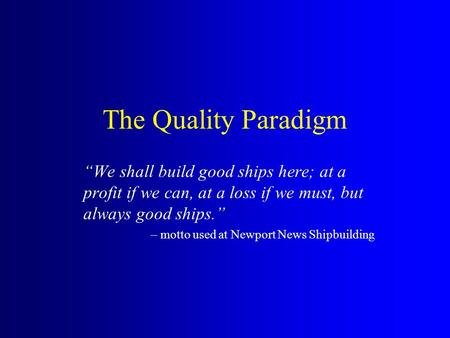 "The Quality Paradigm ""We shall build good ships here; at a profit if we can, at a loss if we must, but always good ships."" – motto used at Newport News."