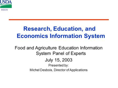 Research, Education, and Economics Information System Food and Agriculture Education Information System Panel of Experts July 15, 2003 Presented by: Michel.