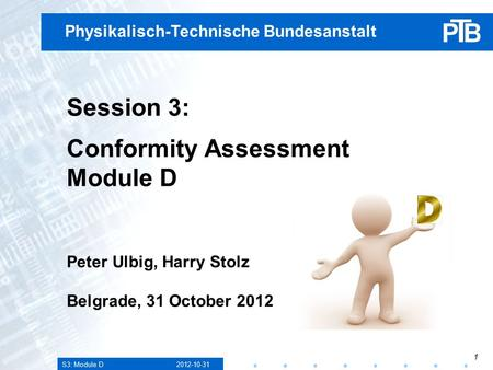 S3: Module D 2012-10-31 1 Physikalisch-Technische Bundesanstalt Session 3: Conformity Assessment Module D Peter Ulbig, Harry Stolz Belgrade, 31 October.