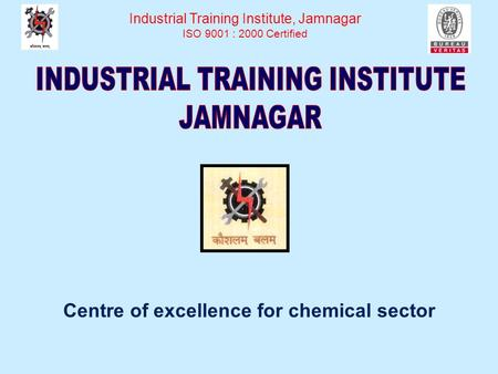 Centre of excellence for chemical sector Industrial Training Institute, Jamnagar ISO 9001 : 2000 Certified.