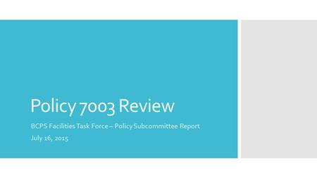 Policy 7003 Review BCPS Facilities Task Force – Policy Subcommittee Report July 16, 2015.