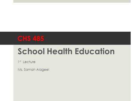 CHS 485 School Health Education 1 st Lecture Ms. Samah Alageel.