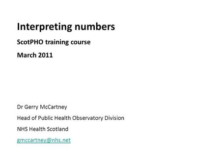 Interpreting numbers ScotPHO training course March 2011 Dr Gerry McCartney Head of Public Health Observatory Division NHS Health Scotland
