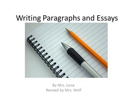 Writing Paragraphs and Essays By Mrs. Jurca Revised by Mrs. Wolf.