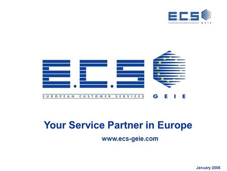Your Service Partner in Europe www.ecs-geie.com January 2006.