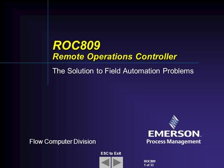 Flow Computer Division ROC809 1 of 33 ESC to Exit ROC809 Remote Operations Controller The Solution to Field Automation Problems.