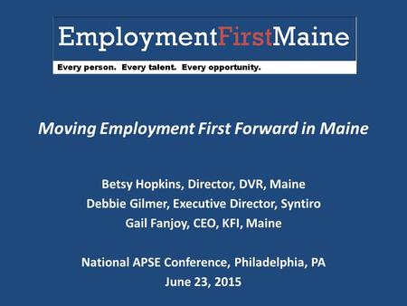 Moving Employment First Forward in Maine Betsy Hopkins, Director, DVR, Maine Debbie Gilmer, Executive Director, Syntiro Gail Fanjoy, CEO, KFI, Maine National.