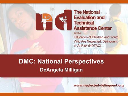 "DMC: National Perspectives DeAngela Milligan. 2 What is DMC? Disproportionate Minority Contact refers to ""the disproportionate number of juvenile members."