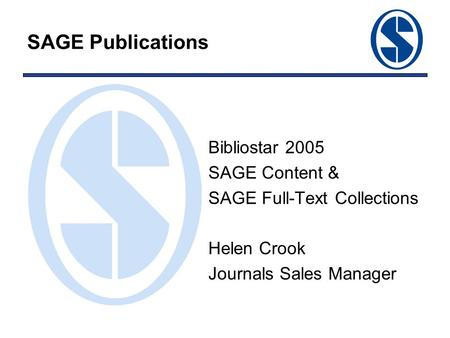 SAGE Publications Bibliostar 2005 SAGE Content & SAGE Full-Text Collections Helen Crook Journals Sales Manager.