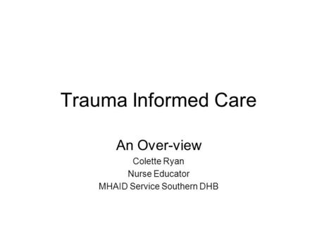 Trauma Informed Care An Over-view Colette Ryan Nurse Educator MHAID Service Southern DHB.