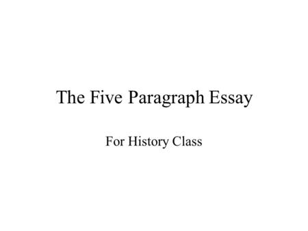 The Five Paragraph Essay For History Class. The Writing of History Be informative Have support/evidence for your opinion Have a clear thesis and stick.