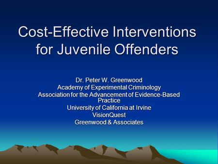 Cost-Effective Interventions for Juvenile Offenders Dr. Peter W. Greenwood Academy of Experimental Criminology Association for the Advancement of Evidence-Based.