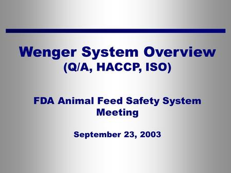 Wenger System Overview (Q/A, HACCP, ISO) FDA Animal Feed Safety System Meeting September 23, 2003.