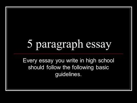 5 paragraph essay Every essay you write in high school should follow the following basic guidelines.