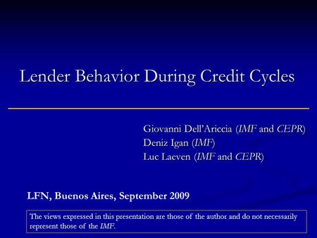 Lender Behavior During Credit Cycles Giovanni Dell'Ariccia (IMF and CEPR) Deniz Igan (IMF) Luc Laeven (IMF and CEPR) The views expressed in this presentation.