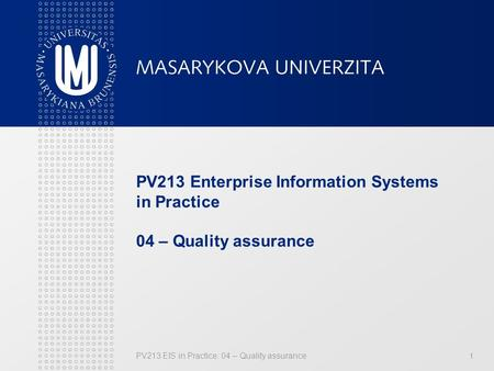 PV213 EIS in Practice: 04 – Quality assurance1 PV213 Enterprise Information Systems in Practice 04 – Quality assurance.