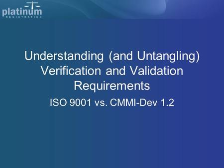 Understanding (and Untangling) Verification and Validation Requirements ISO 9001 vs. CMMI-Dev 1.2.