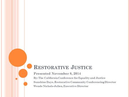 R ESTORATIVE J USTICE Presented November 8, 2014 By: The California Conference for Equality and Justice Sunshine Daye, Restorative Community Conferencing.