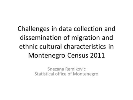 Challenges in data collection and dissemination of migration and ethnic cultural characteristics in Montenegro Census 2011 Snezana Remikovic Statistical.