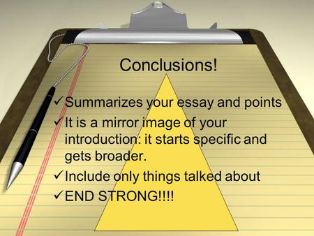 Conclusions! Summarizes your essay and points It is a mirror image of your introduction: it starts specific and gets broader. Include only things talked.