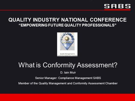 "QUALITY INDUSTRY NATIONAL CONFERENCE ""EMPOWERING FUTURE QUALITY PROFESSIONALS"" What is Conformity Assessment? D. Iain Muir Senior Manager: Compliance Management."