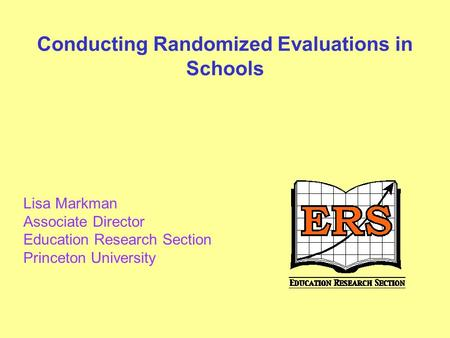 Conducting Randomized Evaluations in Schools Lisa Markman Associate Director Education Research Section Princeton University.