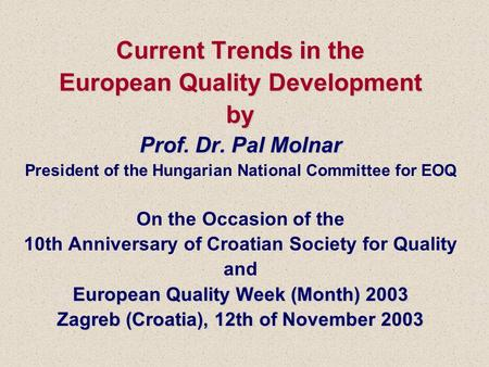 Current Trends in the European Quality Development by Prof. Dr. Pal Molnar EuropeanQuality Week (Month) 2003 Zagreb (Croatia), 12th of November 2003 Current.