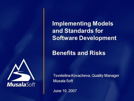 Tsvetelina Kovacheva, Quality Manager Musala Soft June 19, 2007 Implementing Models and Standards for Software Development Benefits and Risks.