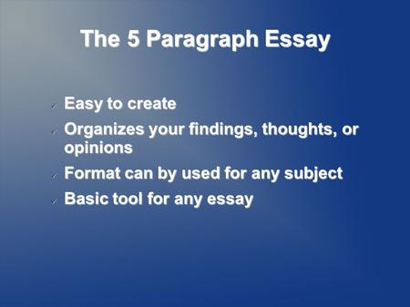 The 5 Paragraph Essay Easy to create Easy to create Organizes your findings, thoughts, or opinions Organizes your findings, thoughts, or opinions Format.